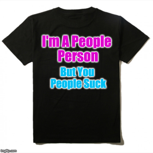My latest t-shirt design | I'm A People Person But You People Suck | image tagged in people,stupid people,racist people,mean people | made w/ Imgflip meme maker