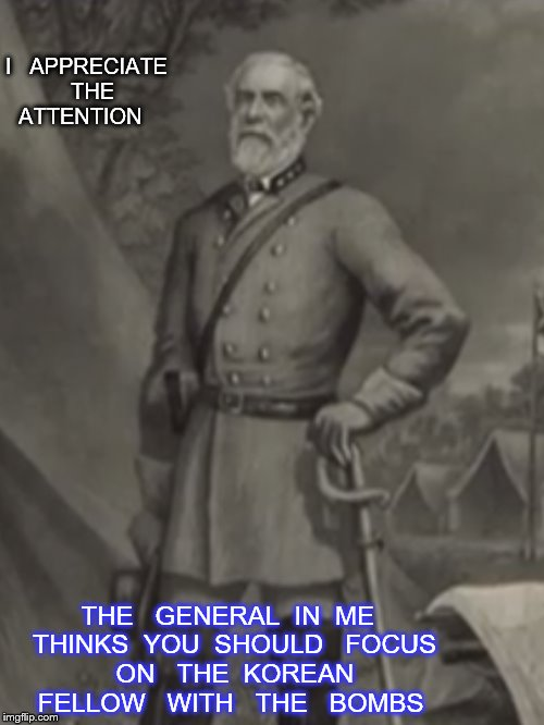 priorities | I   APPRECIATE   THE   ATTENTION THE   GENERAL  IN  ME  THINKS  YOU  SHOULD   FOCUS   ON   THE  KOREAN   FELLOW   WITH   THE   BOMBS | image tagged in general lee | made w/ Imgflip meme maker