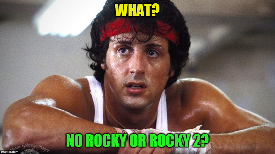 WHAT? NO ROCKY OR ROCKY 2? | made w/ Imgflip meme maker