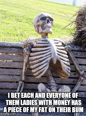 Waiting Skeleton Meme | I BET EACH AND EVERYONE OF THEM LADIES WITH MONEY HAS A PIECE OF MY FAT ON THEIR BUM | image tagged in memes,waiting skeleton | made w/ Imgflip meme maker