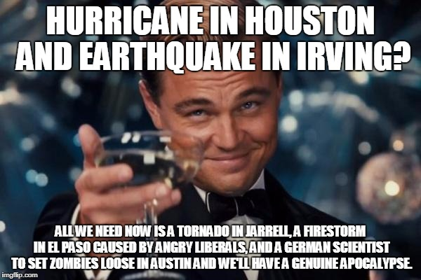 Leonardo Dicaprio Cheers Meme | HURRICANE IN HOUSTON AND EARTHQUAKE IN IRVING? ALL WE NEED NOW IS A TORNADO IN JARRELL, A FIRESTORM IN EL PASO CAUSED BY ANGRY LIBERALS, AND | image tagged in memes,leonardo dicaprio cheers | made w/ Imgflip meme maker