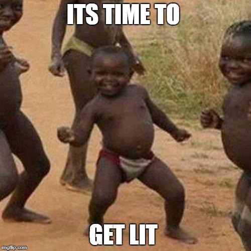 Third World Success Kid Meme | ITS TIME TO GET LIT | image tagged in memes,third world success kid | made w/ Imgflip meme maker