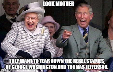 queen prince laughing | LOOK MOTHER THEY WANT TO TEAR DOWN THE REBEL STATUES OF GEORGE WASHINGTON AND THOMAS JEFFERSON. | image tagged in queen prince laughing | made w/ Imgflip meme maker