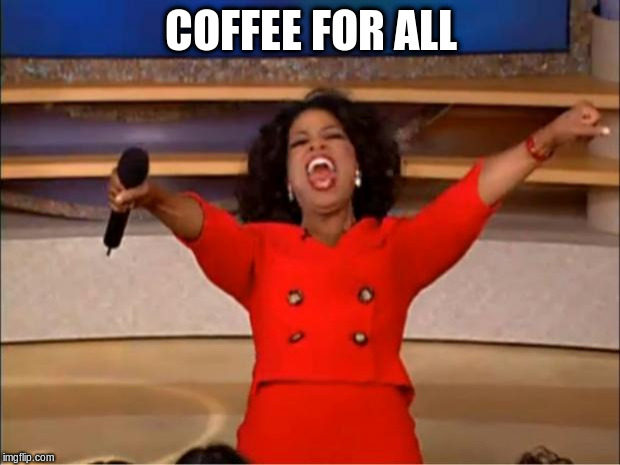 Oprah You Get A Meme | COFFEE FOR ALL | image tagged in memes,oprah you get a | made w/ Imgflip meme maker