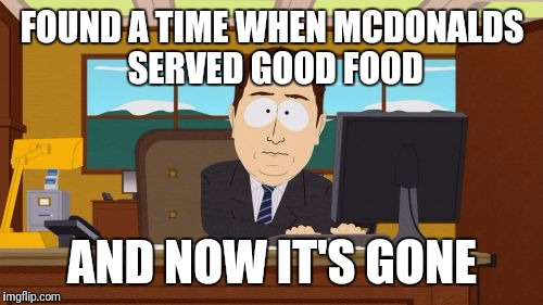 Aaaaand Its Gone Meme | FOUND A TIME WHEN MCDONALDS SERVED GOOD FOOD AND NOW IT'S GONE | image tagged in memes,aaaaand its gone | made w/ Imgflip meme maker