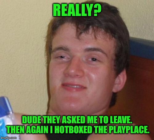 10 Guy Meme | REALLY? DUDE THEY ASKED ME TO LEAVE. THEN AGAIN I HOTBOXED THE PLAYPLACE. | image tagged in memes,10 guy | made w/ Imgflip meme maker