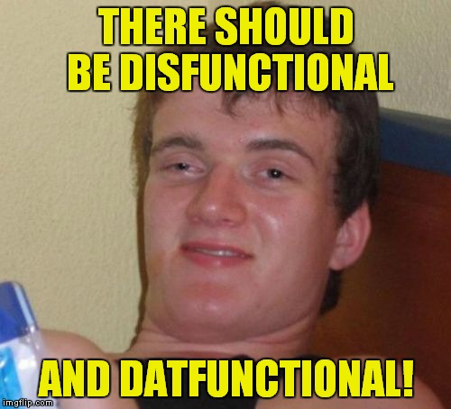 10 Guy Meme | THERE SHOULD BE DISFUNCTIONAL AND DATFUNCTIONAL! | image tagged in memes,10 guy | made w/ Imgflip meme maker