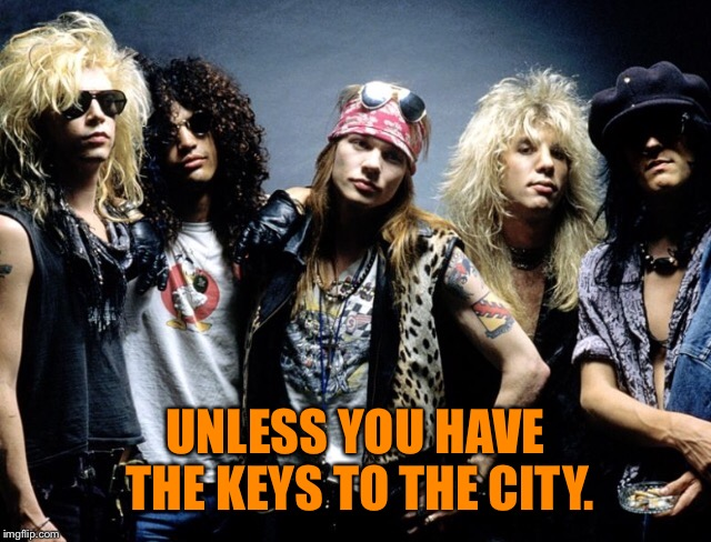 UNLESS YOU HAVE THE KEYS TO THE CITY. | made w/ Imgflip meme maker