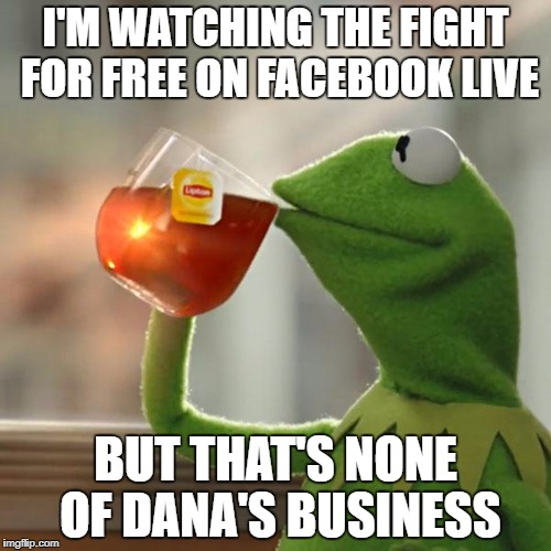 But Thats None Of My Business Meme | I'M WATCHING THE FIGHT FOR FREE ON FACEBOOK LIVE BUT THAT'S NONE OF DANA'S BUSINESS | image tagged in memes,but thats none of my business,kermit the frog | made w/ Imgflip meme maker