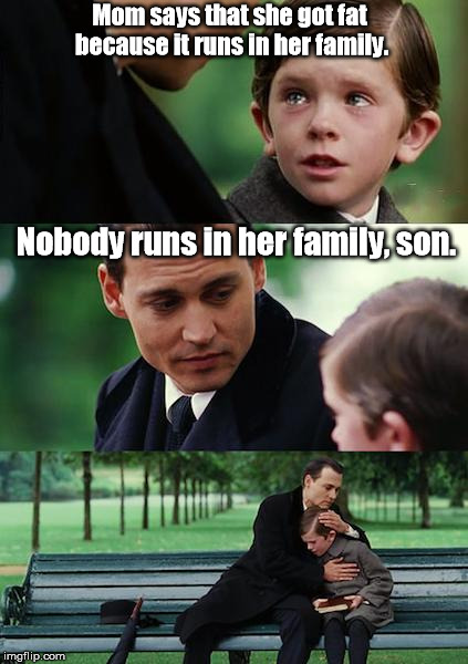 Finding a food that she won't eat ... | Mom says that she got fat because it runs in her family. Nobody runs in her family, son. | image tagged in memes,finding neverland | made w/ Imgflip meme maker