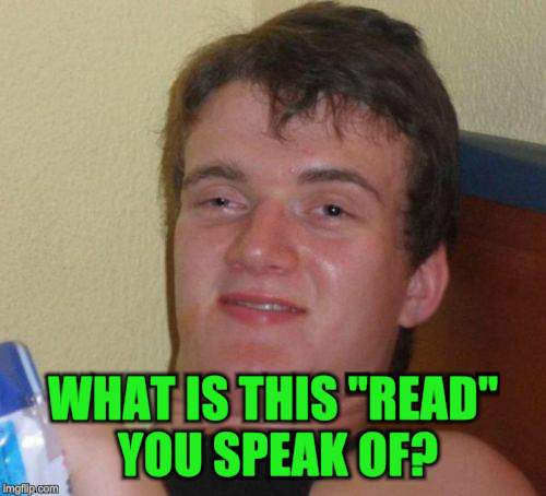 "10 Guy Meme | WHAT IS THIS ""READ"" YOU SPEAK OF? 