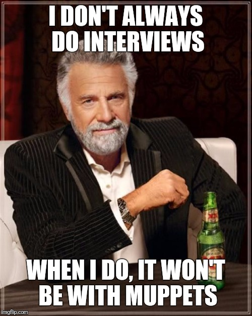 The Most Interesting Man In The World Meme | I DON'T ALWAYS DO INTERVIEWS WHEN I DO, IT WON'T BE WITH MUPPETS | image tagged in memes,the most interesting man in the world | made w/ Imgflip meme maker