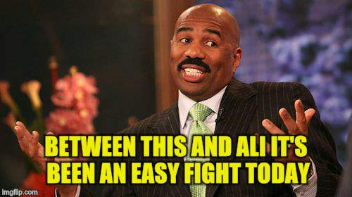 Steve Harvey Meme | BETWEEN THIS AND ALI IT'S BEEN AN EASY FIGHT TODAY | image tagged in memes,steve harvey | made w/ Imgflip meme maker