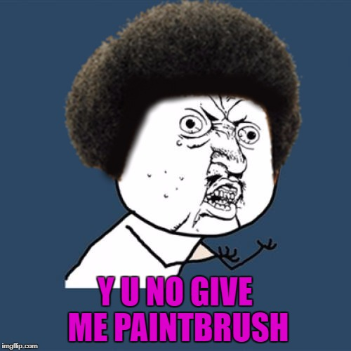 Y U NO GIVE ME PAINTBRUSH | made w/ Imgflip meme maker