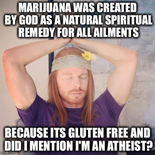 MARIJUANA WAS CREATED BY GOD AS A NATURAL SPIRITUAL REMEDY FOR ALL AILMENTS BECAUSE ITS GLUTEN FREE AND DID I MENTION I'M AN ATHEIST? | image tagged in awaken with jp,memes,funny,marijuana,420 | made w/ Imgflip meme maker