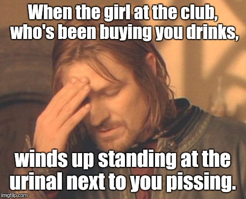 Ohhh. What have I done? | When the girl at the club,  who's been buying you drinks, winds up standing at the urinal next to you pissing. | image tagged in face palm boromir,funny,drinking,transgender | made w/ Imgflip meme maker