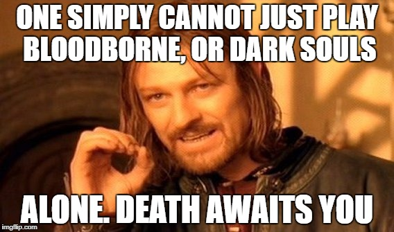 One Does Not Simply Meme | ONE SIMPLY CANNOT JUST PLAY BLOODBORNE, OR DARK SOULS ALONE. DEATH AWAITS YOU | image tagged in memes,one does not simply | made w/ Imgflip meme maker