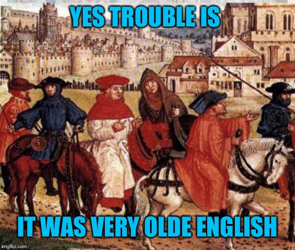 YES TROUBLE IS IT WAS VERY OLDE ENGLISH | made w/ Imgflip meme maker