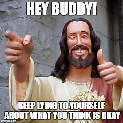 Buddy Christ Meme | HEY BUDDY! KEEP LYING TO YOURSELF ABOUT WHAT YOU THINK IS OKAY | image tagged in memes,buddy christ | made w/ Imgflip meme maker