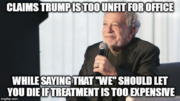 "CLAIMS TRUMP IS TOO UNFIT FOR OFFICE WHILE SAYING THAT ""WE"" SHOULD LET YOU DIE IF TREATMENT IS TOO EXPENSIVE 