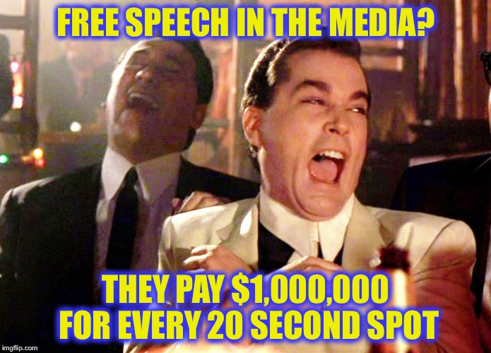 FREE SPEECH IN THE MEDIA? THEY PAY $1,000,000 FOR EVERY 20 SECOND SPOT | image tagged in goodfellas laugh,memes,funny,free speech | made w/ Imgflip meme maker