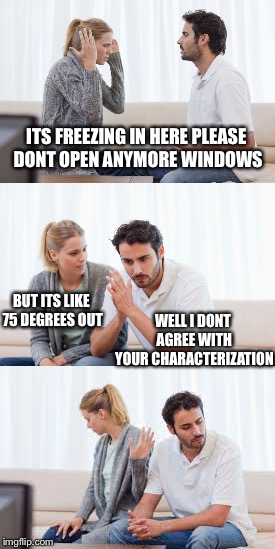 Five Minutes Ago this Really Happened | ITS FREEZING IN HERE PLEASE DONT OPEN ANYMORE WINDOWS WELL I DONT AGREE WITH YOUR CHARACTERIZATION BUT ITS LIKE 75 DEGREES OUT | image tagged in couple arguing,memes,funny | made w/ Imgflip meme maker