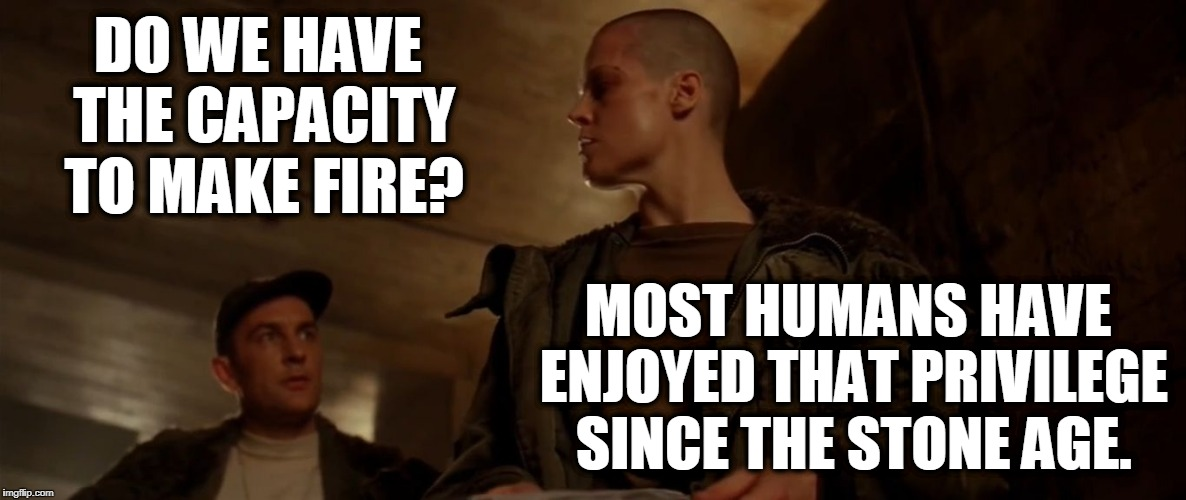 Alien³ -  Do we have the capacity? | DO WE HAVE THE CAPACITY TO MAKE FIRE? MOST HUMANS HAVE ENJOYED THAT PRIVILEGE SINCE THE STONE AGE. | image tagged in alien -  do we have the capacity | made w/ Imgflip meme maker