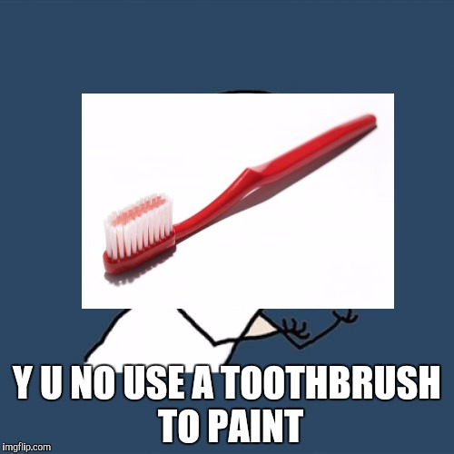 Y U No Meme | Y U NO USE A TOOTHBRUSH TO PAINT | image tagged in memes,y u no | made w/ Imgflip meme maker