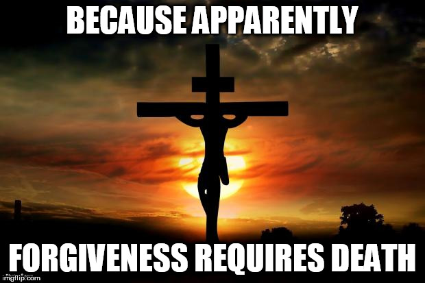 Jesus on the cross | BECAUSE APPARENTLY FORGIVENESS REQUIRES DEATH | image tagged in jesus on the cross,death,forgiveness,torture,execution,anti-religious | made w/ Imgflip meme maker