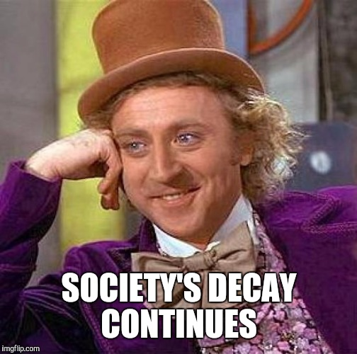 Creepy Condescending Wonka Meme | SOCIETY'S DECAY CONTINUES | image tagged in memes,creepy condescending wonka | made w/ Imgflip meme maker