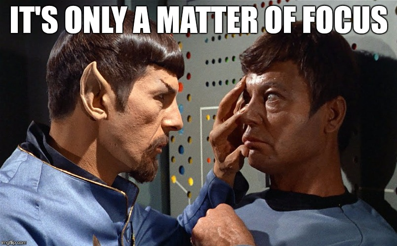 spock n bones | IT'S ONLY A MATTER OF FOCUS | image tagged in spock n bones | made w/ Imgflip meme maker