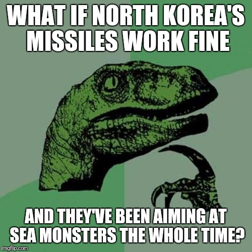 Philosoraptor |  WHAT IF NORTH KOREA'S MISSILES WORK FINE; AND THEY'VE BEEN AIMING AT SEA MONSTERS THE WHOLE TIME? | image tagged in memes,philosoraptor | made w/ Imgflip meme maker