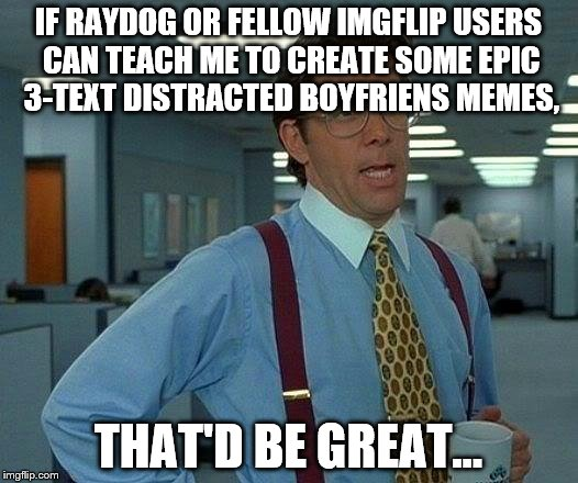 That Would Be Great Meme | IF RAYDOG OR FELLOW IMGFLIP USERS CAN TEACH ME TO CREATE SOME EPIC 3-TEXT DISTRACTED BOYFRIENS MEMES, THAT'D BE GREAT... | image tagged in memes,that would be great | made w/ Imgflip meme maker