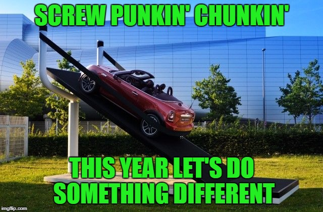 I could get into this...how about you? | SCREW PUNKIN' CHUNKIN' THIS YEAR LET'S DO SOMETHING DIFFERENT | image tagged in slingshot,memes,pumpkin chunkin,funny,captain picard facepalm | made w/ Imgflip meme maker