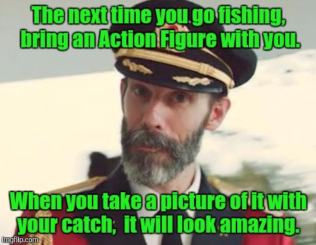 The next time you go fishing,  bring an Action Figure with you. When you take a picture of it with your catch,  it will look amazing. | image tagged in captain obvious strikes again | made w/ Imgflip meme maker