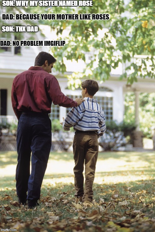 Dad and son | SON: WHY MY SISTER NAMED ROSE DAD: BECAUSE YOUR MOTHER LIKE ROSES SON: THX DAD DAD: NO PROBLEM IMGIFLIP | image tagged in dad and son | made w/ Imgflip meme maker