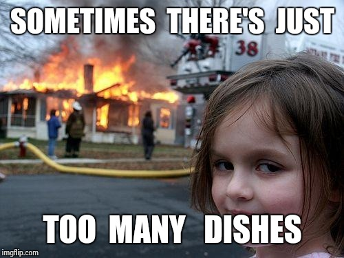 Disaster Girl Meme | SOMETIMES  THERE'S  JUST TOO  MANY   DISHES | image tagged in memes,disaster girl | made w/ Imgflip meme maker