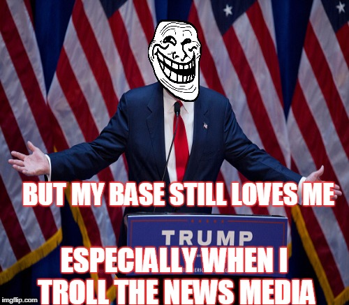 BUT MY BASE STILL LOVES ME ESPECIALLY WHEN I TROLL THE NEWS MEDIA | made w/ Imgflip meme maker