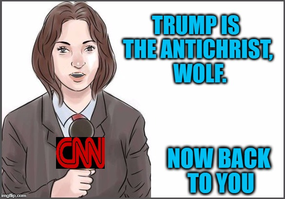 reporter | TRUMP IS THE ANTICHRIST,  WOLF. NOW BACK TO YOU | image tagged in reporter | made w/ Imgflip meme maker