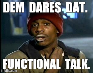 Y'all Got Any More Of That Meme | DEM  DARES  DAT. FUNCTIONAL  TALK. | image tagged in memes,yall got any more of | made w/ Imgflip meme maker