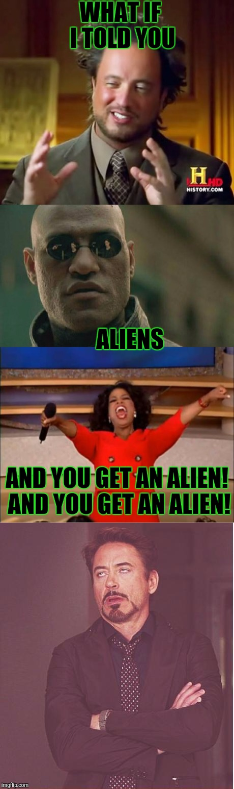 ? ? ? ? ? ? ? ? ? ? ? ? | WHAT IF I TOLD YOU AND YOU GET AN ALIEN! AND YOU GET AN ALIEN! ALIENS | image tagged in funny,oprah you get a,matrix morpheus,memes,face you make robert downey jr,ancient aliens | made w/ Imgflip meme maker