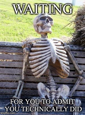 Waiting Skeleton Meme | WAITING FOR YOU TO ADMIT YOU TECHNICALLY DID | image tagged in memes,waiting skeleton | made w/ Imgflip meme maker