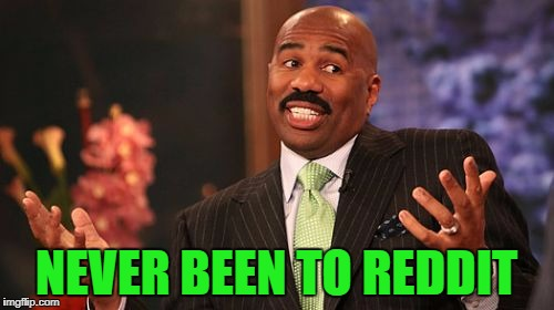 Steve Harvey Meme | NEVER BEEN TO REDDIT | image tagged in memes,steve harvey | made w/ Imgflip meme maker