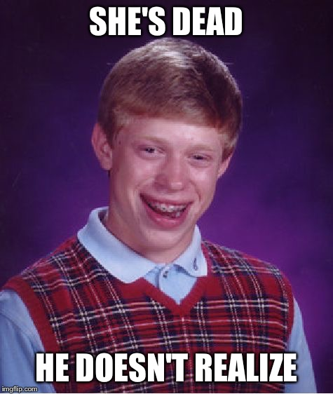 Bad Luck Brian Meme | SHE'S DEAD HE DOESN'T REALIZE | image tagged in memes,bad luck brian | made w/ Imgflip meme maker
