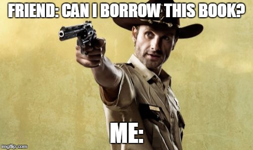 Rick Grimes | FRIEND: CAN I BORROW THIS BOOK? ME: | image tagged in memes,rick grimes | made w/ Imgflip meme maker