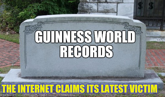 GUINNESS WORLD RECORDS THE INTERNET CLAIMS ITS LATEST VICTIM | made w/ Imgflip meme maker