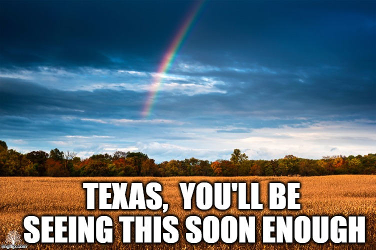 Please stay safe,  y'all  *Hugz | TEXAS,  YOU'LL BE SEEING THIS SOON ENOUGH | image tagged in scenery | made w/ Imgflip meme maker