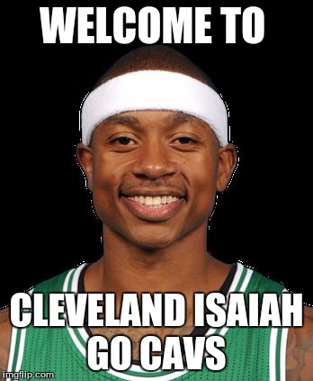 WELCOME TO CLEVELAND ISAIAH GO CAVS | image tagged in isaiah thomas | made w/ Imgflip meme maker