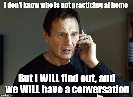 Who isn't practicing | I don't know who is not practicing at home But I WILL find out, and we WILL have a conversation | image tagged in memes,liam neeson taken 2,music,practice | made w/ Imgflip meme maker