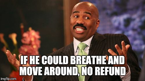 Steve Harvey Meme | IF HE COULD BREATHE AND MOVE AROUND, NO REFUND | image tagged in memes,steve harvey | made w/ Imgflip meme maker
